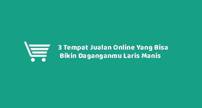 3 Tempat Jualan Online Yang Bisa Bikin Daganganmu Laris Manis