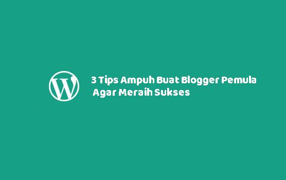 3 Tips Ampuh Buat Blogger Pemula Agar Meraih Sukses