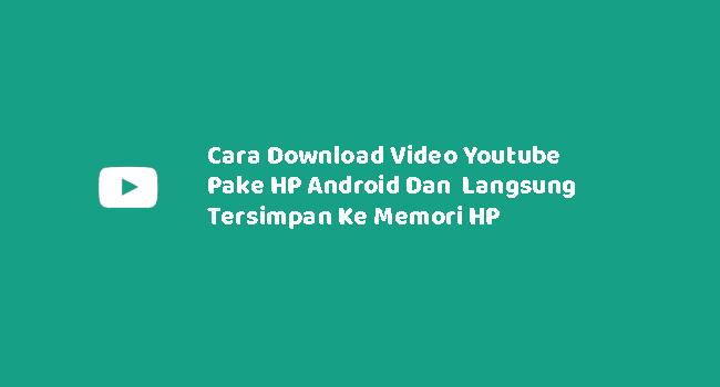 Cara Download Video Youtube Pake HP Android Dan Langsung Tersimpan Ke Memori HP