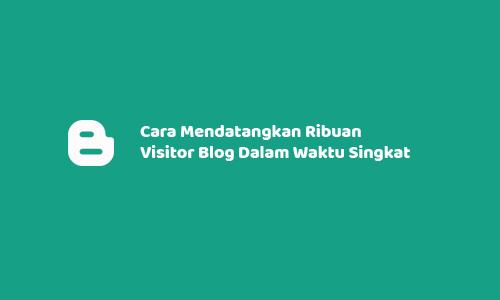 Cara Mendatangkan Ribuan Visitor Blog Dalam Waktu Singkat