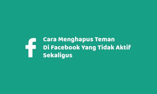 Cara Menghapus Teman Di Facebook Yang Tidak Aktif Sekaligus