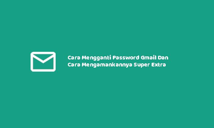 Cara menggangti password Gmail dan mengamankannya super extra