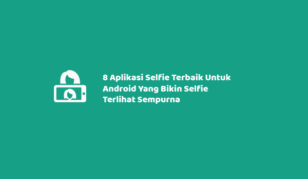 8 Aplikasi Selfie Terbaik Untuk Android Yang Bikin Selfie Terlihat Sempurna