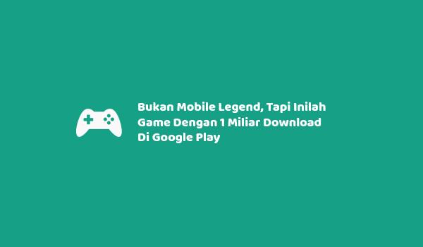 Bukan Mobile Legend, Tapi Inilah Game Dengan 1 Miliar Download Di Google Play