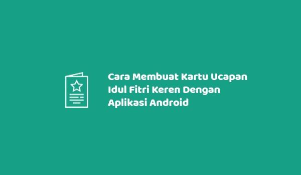 Cara Membuat Kartu Ucapan Idul Fitri Keren Dengan Aplikasi Android
