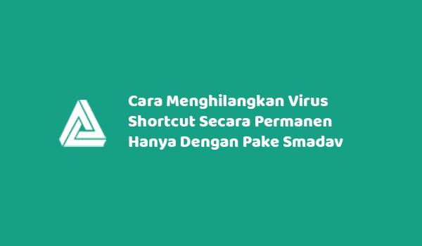 Cara Menghilangkan Virus Shortcut Secara Permanen Hanya Dengan Pake Smadav