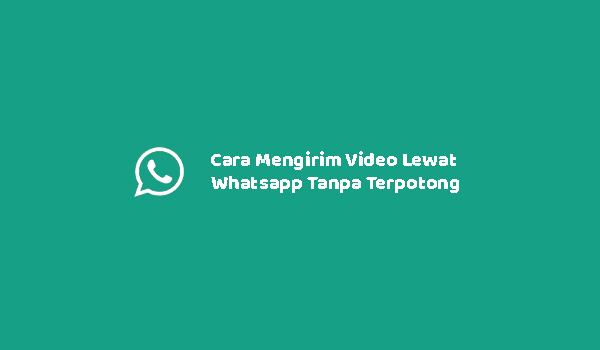Cara Mengirim Video Lewat Whatsapp Tanpa Terpotong