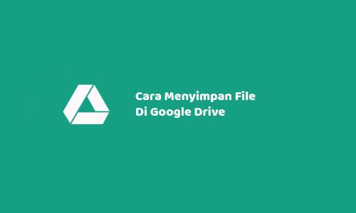 Cara Menyimpan File Di Google Drive Menggunakan Pc Dan Android