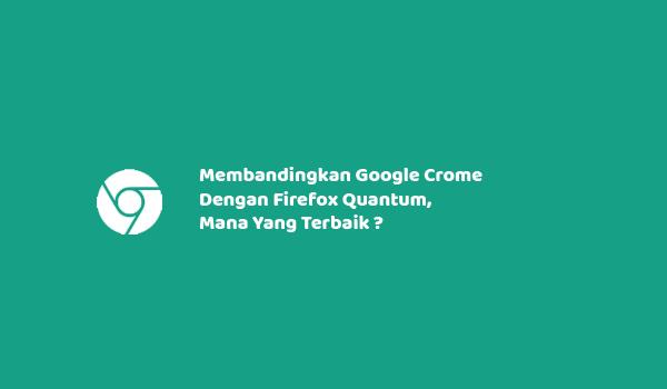 Membandingkan Google Crome Dengan Firefox Quantum, Mana Yang Terbaik ?
