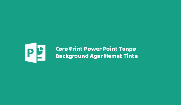 Cara Print Power Point Tanpa Background Agar Hemat Tinta