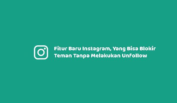 Fitur Baru Instagram, Yang Bisa Blokir Teman Tanpa Melakukan Unfollow