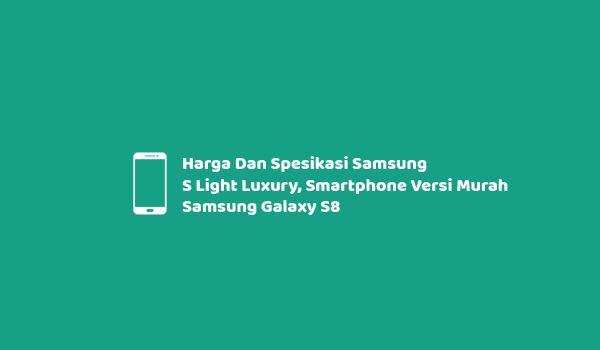 Harga Dan Spesikasi Samsung S Light Luxury, Smartphone Versi Murah Samsung Galaxy S8